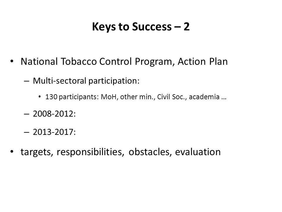 Keys to Success – 2 National Tobacco Control Program, Action Plan – Multi-sectoral participation: 130 participants: MoH, other min., Civil Soc., academia … – 2008-2012: – 2013-2017: targets, responsibilities, obstacles, evaluation