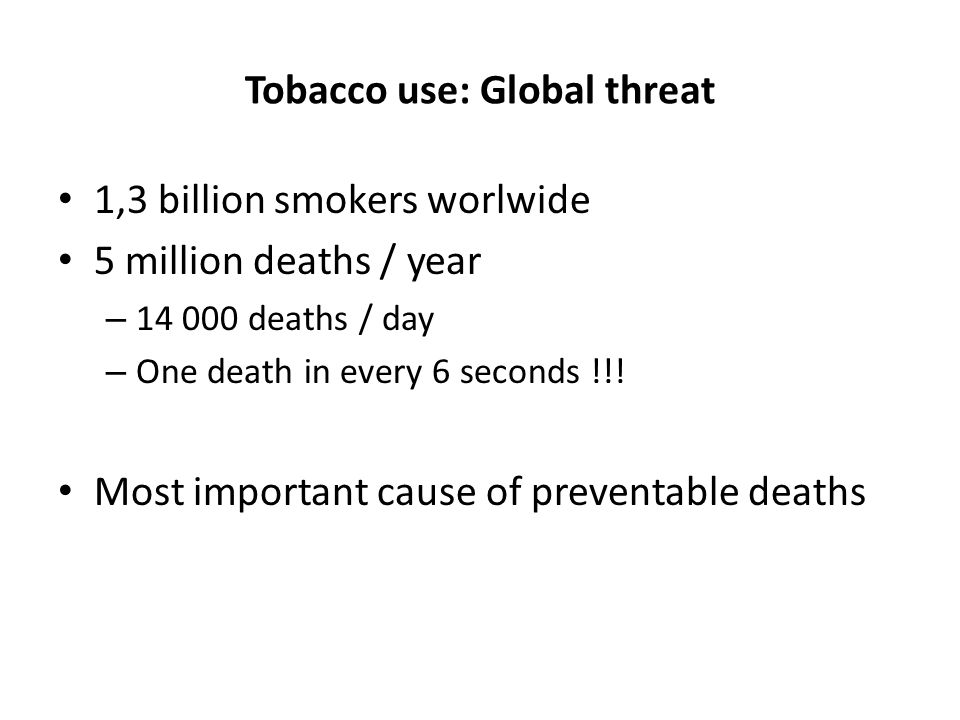 Tobacco use: Global threat 1,3 billion smokers worlwide 5 million deaths / year – 14 000 deaths / day – One death in every 6 seconds !!.