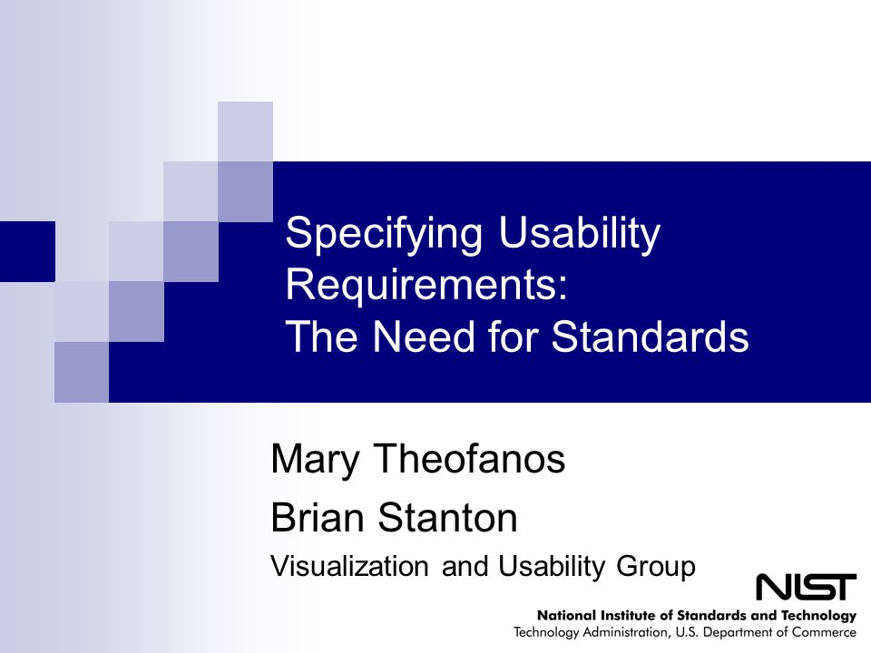 Specifying Usability Requirements: The Need for Standards Mary Theofanos Brian Stanton Visualization and Usability Group