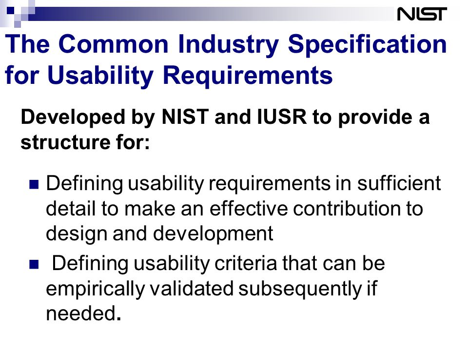 The Common Industry Specification for Usability Requirements Defining usability requirements in sufficient detail to make an effective contribution to design and development Defining usability criteria that can be empirically validated subsequently if needed.