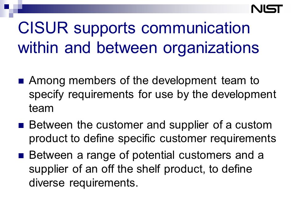 CISUR supports communication within and between organizations Among members of the development team to specify requirements for use by the development team Between the customer and supplier of a custom product to define specific customer requirements Between a range of potential customers and a supplier of an off the shelf product, to define diverse requirements.