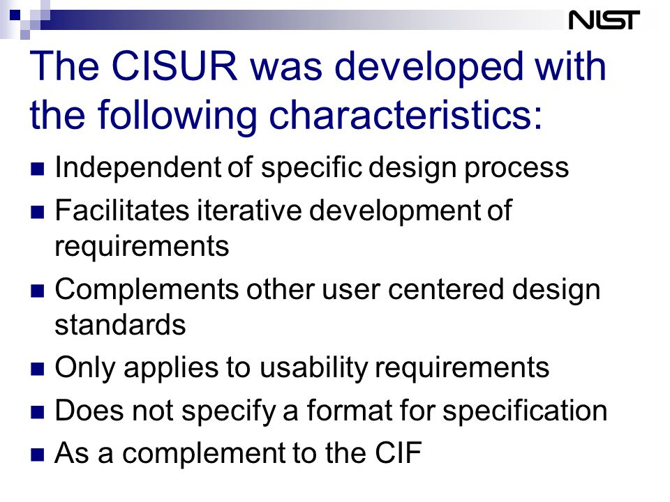The CISUR was developed with the following characteristics: Independent of specific design process Facilitates iterative development of requirements Complements other user centered design standards Only applies to usability requirements Does not specify a format for specification As a complement to the CIF