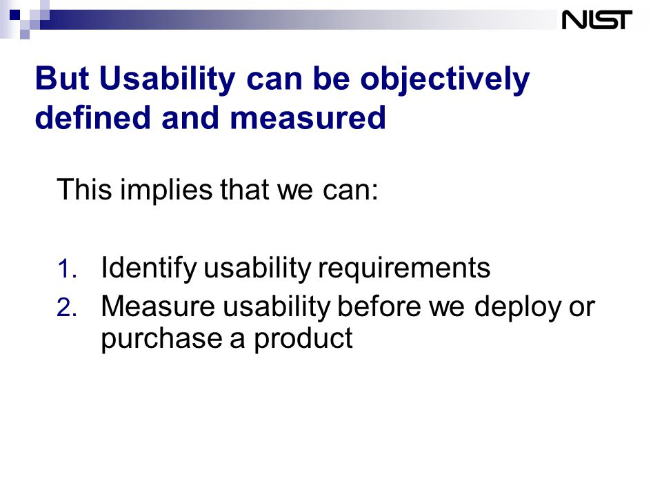 But Usability can be objectively defined and measured This implies that we can: 1.