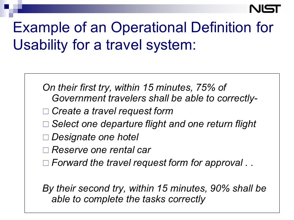 Example of an Operational Definition for Usability for a travel system: On their first try, within 15 minutes, 75% of Government travelers shall be able to correctly-  Create a travel request form  Select one departure flight and one return flight  Designate one hotel  Reserve one rental car  Forward the travel request form for approval..