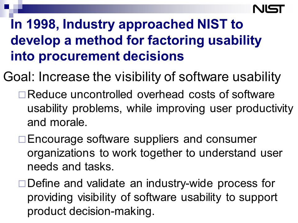 In 1998, Industry approached NIST to develop a method for factoring usability into procurement decisions Goal: Increase the visibility of software usability  Reduce uncontrolled overhead costs of software usability problems, while improving user productivity and morale.