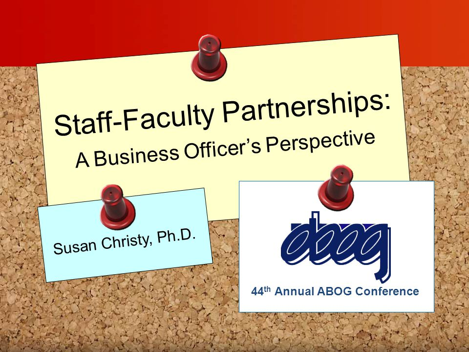 Staff-Faculty Partnerships: A Business Officer's Perspective Susan Christy, Ph.D. 44 th Annual ABOG Conference