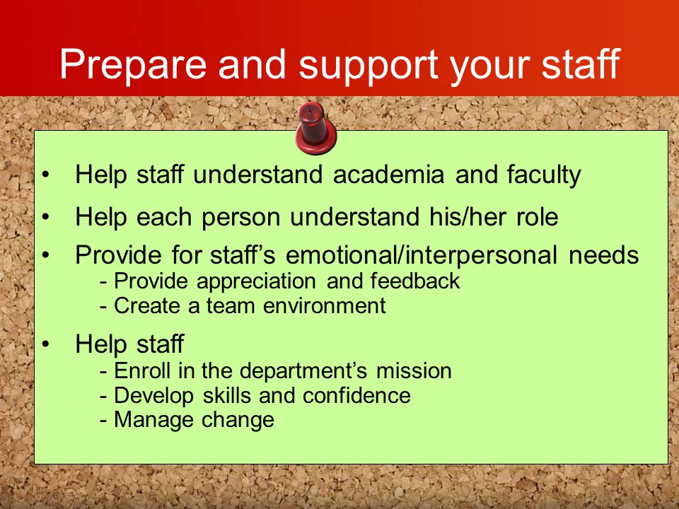 Prepare and support your staff Help staff understand academia and faculty Help each person understand his/her role Provide for staff's emotional/inter