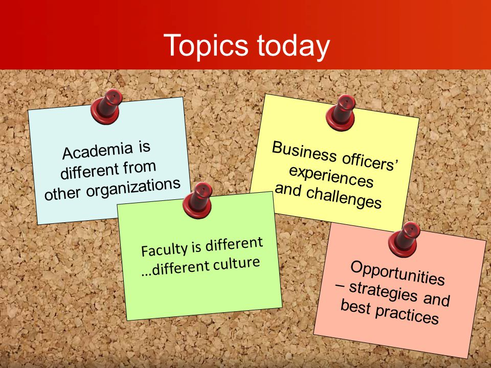 Topics today Academia is different from other organizations Opportunities – strategies and best practices Business officers' experiences and challenges Faculty is different …different culture