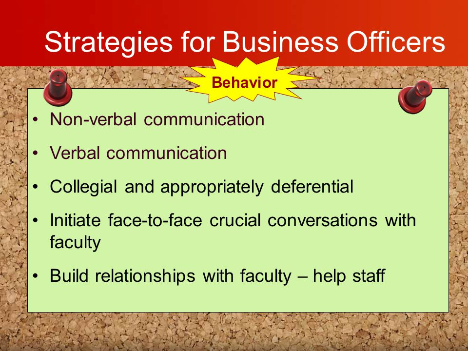 Strategies for Business Officers Non-verbal communication Verbal communication Collegial and appropriately deferential Initiate face-to-face crucial c