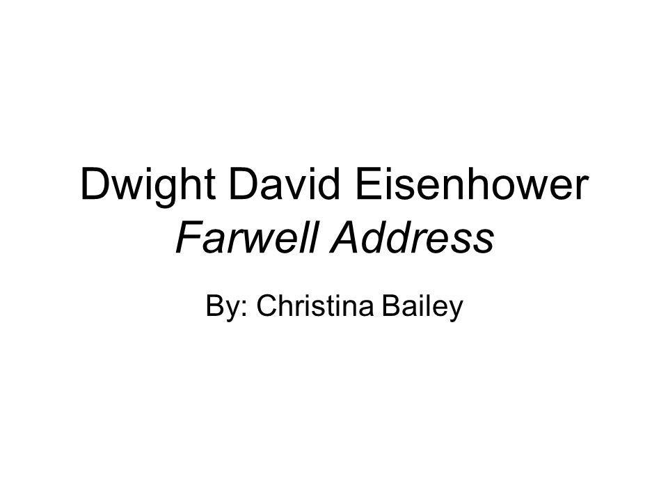 Dwight David Eisenhower Farwell Address By: Christina Bailey