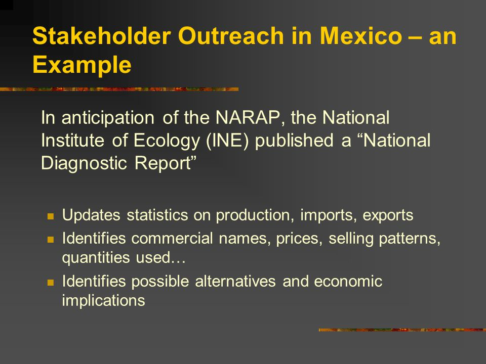 In anticipation of the NARAP, the National Institute of Ecology (INE) published a National Diagnostic Report Updates statistics on production, imports, exports Identifies commercial names, prices, selling patterns, quantities used… Identifies possible alternatives and economic implications Stakeholder Outreach in Mexico – an Example