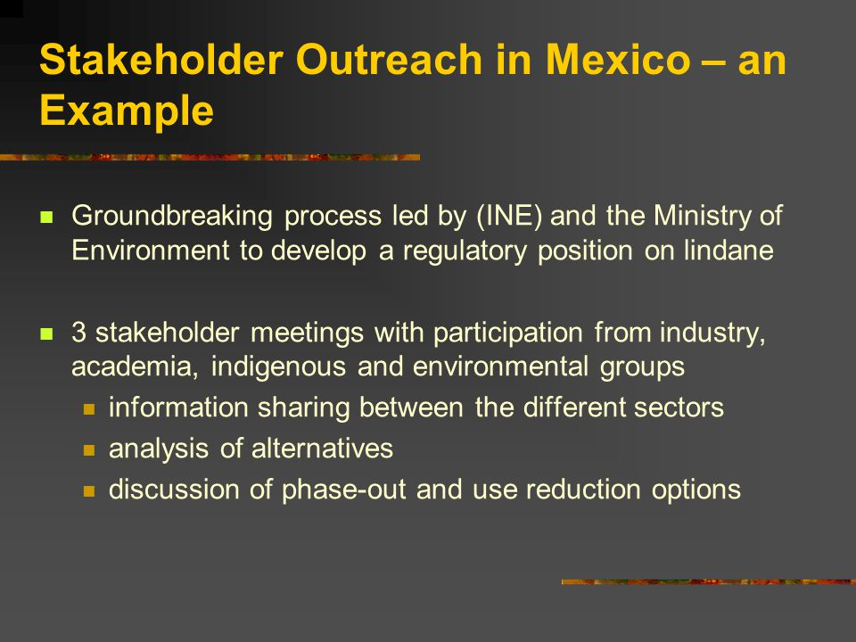 Groundbreaking process led by (INE) and the Ministry of Environment to develop a regulatory position on lindane 3 stakeholder meetings with participation from industry, academia, indigenous and environmental groups information sharing between the different sectors analysis of alternatives discussion of phase-out and use reduction options