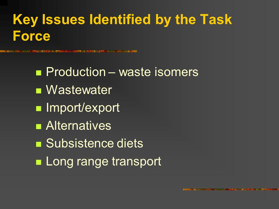 Key Issues Identified by the Task Force Production – waste isomers Wastewater Import/export Alternatives Subsistence diets Long range transport