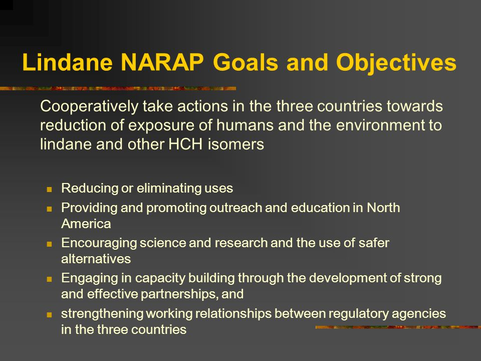 Lindane NARAP Goals and Objectives Cooperatively take actions in the three countries towards reduction of exposure of humans and the environment to lindane and other HCH isomers Reducing or eliminating uses Providing and promoting outreach and education in North America Encouraging science and research and the use of safer alternatives Engaging in capacity building through the development of strong and effective partnerships, and strengthening working relationships between regulatory agencies in the three countries