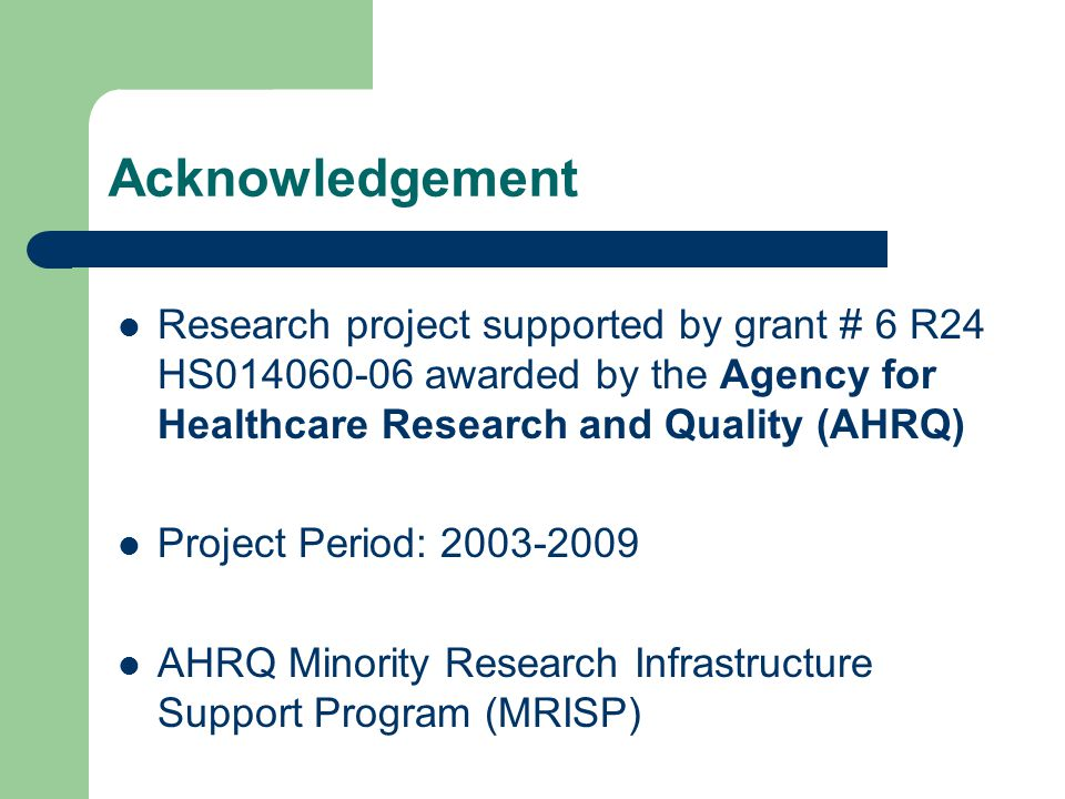 Acknowledgement Research project supported by grant # 6 R24 HS014060-06 awarded by the Agency for Healthcare Research and Quality (AHRQ) Project Period: 2003-2009 AHRQ Minority Research Infrastructure Support Program (MRISP)
