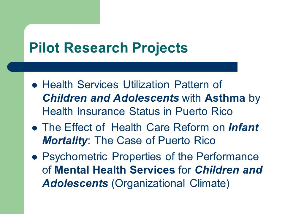 Pilot Research Projects Health Services Utilization Pattern of Children and Adolescents with Asthma by Health Insurance Status in Puerto Rico The Effect of Health Care Reform on Infant Mortality: The Case of Puerto Rico Psychometric Properties of the Performance of Mental Health Services for Children and Adolescents (Organizational Climate)