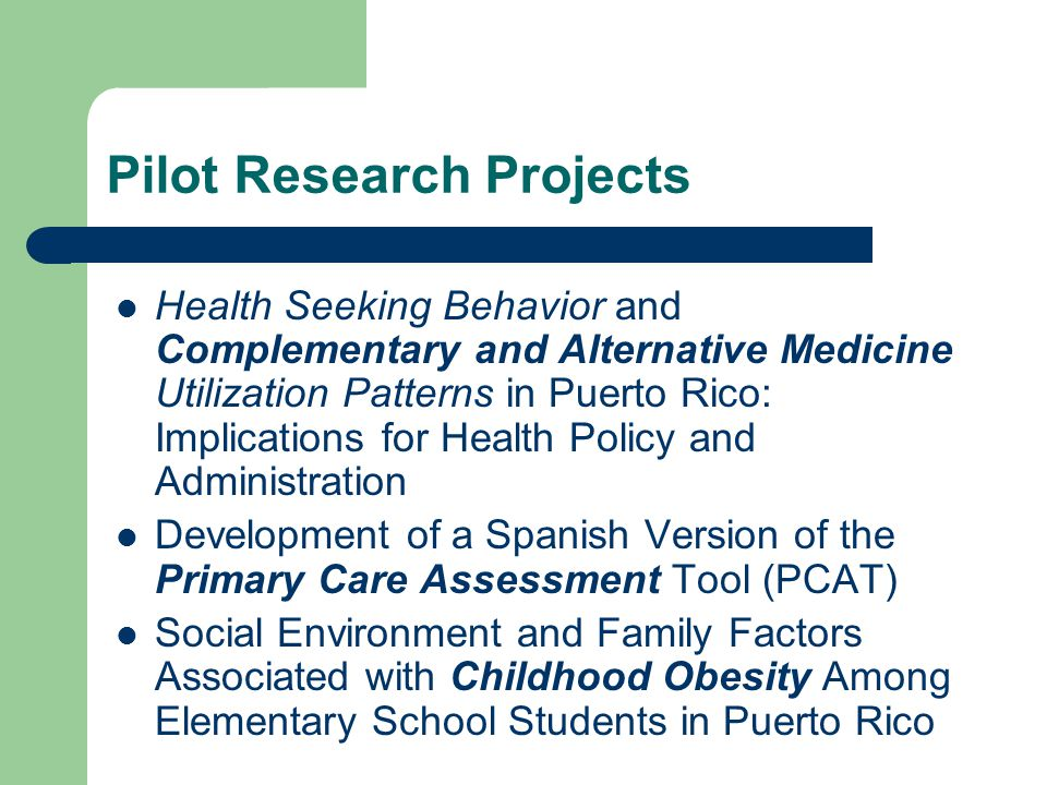 Pilot Research Projects Health Seeking Behavior and Complementary and Alternative Medicine Utilization Patterns in Puerto Rico: Implications for Health Policy and Administration Development of a Spanish Version of the Primary Care Assessment Tool (PCAT) Social Environment and Family Factors Associated with Childhood Obesity Among Elementary School Students in Puerto Rico