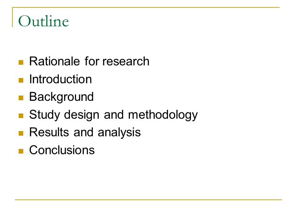Outline Rationale for research Introduction Background Study design and methodology Results and analysis Conclusions