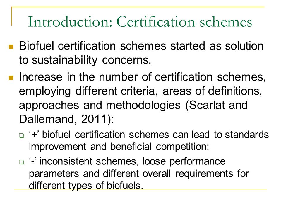 Introduction: Certification schemes Biofuel certification schemes started as solution to sustainability concerns. Increase in the number of certificat