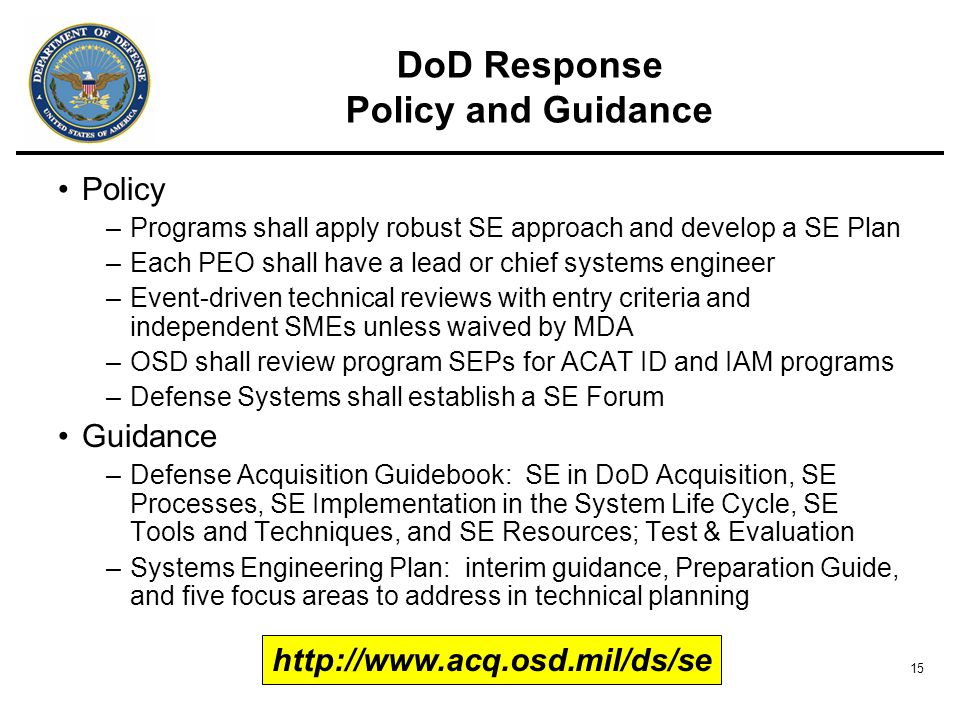 15 DoD Response Policy and Guidance Policy –Programs shall apply robust SE approach and develop a SE Plan –Each PEO shall have a lead or chief systems engineer –Event-driven technical reviews with entry criteria and independent SMEs unless waived by MDA –OSD shall review program SEPs for ACAT ID and IAM programs –Defense Systems shall establish a SE Forum Guidance –Defense Acquisition Guidebook: SE in DoD Acquisition, SE Processes, SE Implementation in the System Life Cycle, SE Tools and Techniques, and SE Resources; Test & Evaluation –Systems Engineering Plan: interim guidance, Preparation Guide, and five focus areas to address in technical planning http://www.acq.osd.mil/ds/se