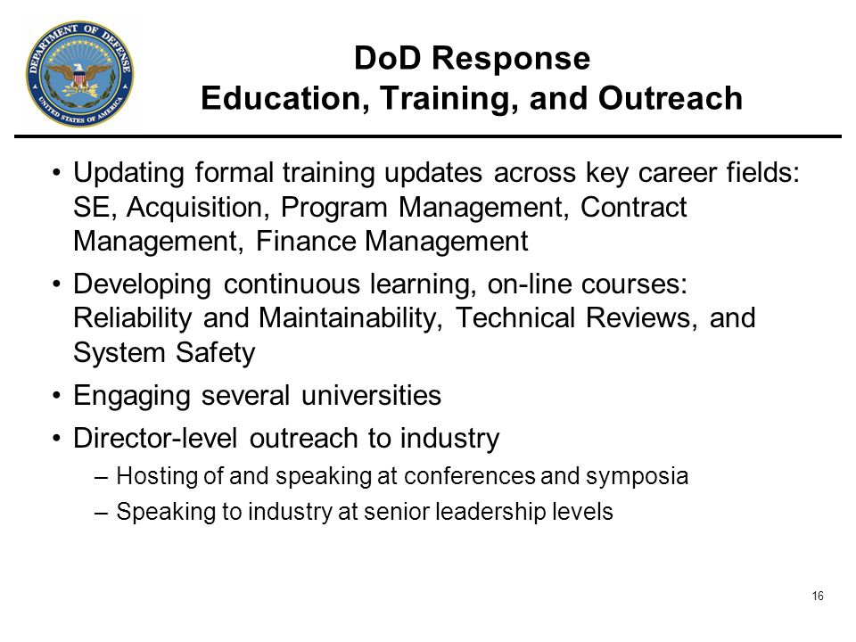 16 DoD Response Education, Training, and Outreach Updating formal training updates across key career fields: SE, Acquisition, Program Management, Contract Management, Finance Management Developing continuous learning, on-line courses: Reliability and Maintainability, Technical Reviews, and System Safety Engaging several universities Director-level outreach to industry –Hosting of and speaking at conferences and symposia –Speaking to industry at senior leadership levels