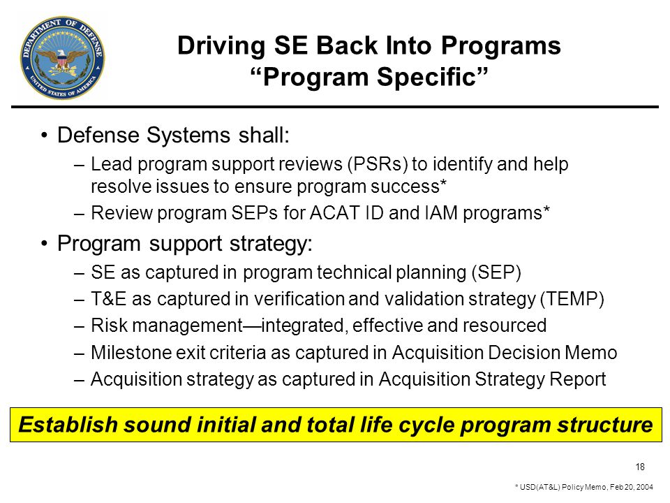 18 Driving SE Back Into Programs Program Specific Defense Systems shall: –Lead program support reviews (PSRs) to identify and help resolve issues to ensure program success* –Review program SEPs for ACAT ID and IAM programs* Program support strategy: –SE as captured in program technical planning (SEP) –T&E as captured in verification and validation strategy (TEMP) –Risk management—integrated, effective and resourced –Milestone exit criteria as captured in Acquisition Decision Memo –Acquisition strategy as captured in Acquisition Strategy Report * USD(AT&L) Policy Memo, Feb 20, 2004 Establish sound initial and total life cycle program structure