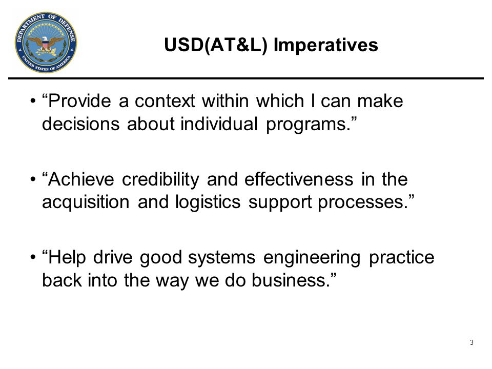 3 USD(AT&L) Imperatives Provide a context within which I can make decisions about individual programs. Achieve credibility and effectiveness in the acquisition and logistics support processes. Help drive good systems engineering practice back into the way we do business.