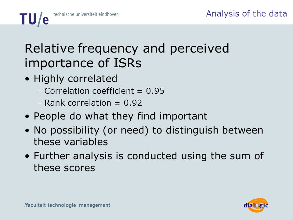 /faculteit technologie management Relative frequency and perceived importance of ISRs Highly correlated –Correlation coefficient = 0.95 –Rank correlation = 0.92 People do what they find important No possibility (or need) to distinguish between these variables Further analysis is conducted using the sum of these scores Analysis of the data