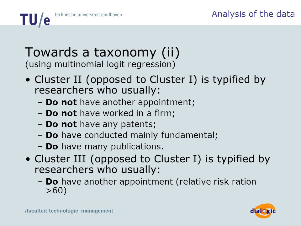 /faculteit technologie management Towards a taxonomy (ii) (using multinomial logit regression) Cluster II (opposed to Cluster I) is typified by researchers who usually: –Do not have another appointment; –Do not have worked in a firm; –Do not have any patents; –Do have conducted mainly fundamental; –Do have many publications.