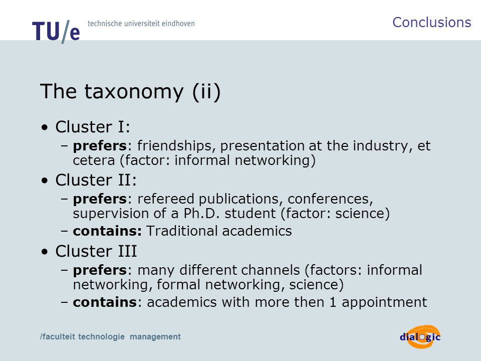 /faculteit technologie management The taxonomy (ii) Cluster I: –prefers: friendships, presentation at the industry, et cetera (factor: informal networking) Cluster II: –prefers: refereed publications, conferences, supervision of a Ph.D.
