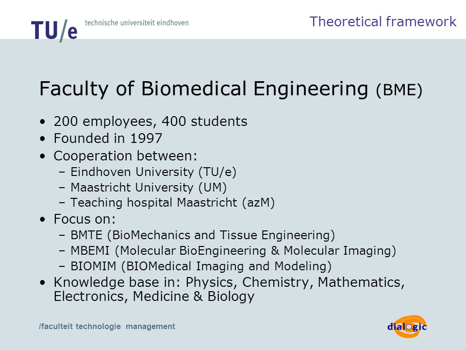 /faculteit technologie management Faculty of Biomedical Engineering (BME) 200 employees, 400 students Founded in 1997 Cooperation between: –Eindhoven University (TU/e) –Maastricht University (UM) –Teaching hospital Maastricht (azM) Focus on: –BMTE (BioMechanics and Tissue Engineering) –MBEMI (Molecular BioEngineering & Molecular Imaging) –BIOMIM (BIOMedical Imaging and Modeling) Knowledge base in: Physics, Chemistry, Mathematics, Electronics, Medicine & Biology Theoretical framework