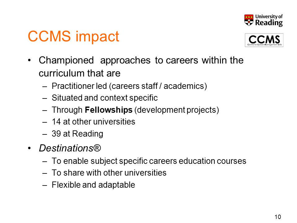 CCMS impact Championed approaches to careers within the curriculum that are –Practitioner led (careers staff / academics) –Situated and context specific –Through Fellowships (development projects) –14 at other universities –39 at Reading Destinations® –To enable subject specific careers education courses –To share with other universities –Flexible and adaptable 10