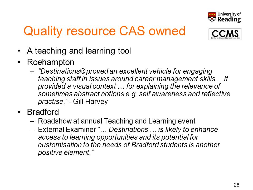 28 Quality resource CAS owned A teaching and learning tool Roehampton – Destinations® proved an excellent vehicle for engaging teaching staff in issues around career management skills… It provided a visual context … for explaining the relevance of sometimes abstract notions e.g.