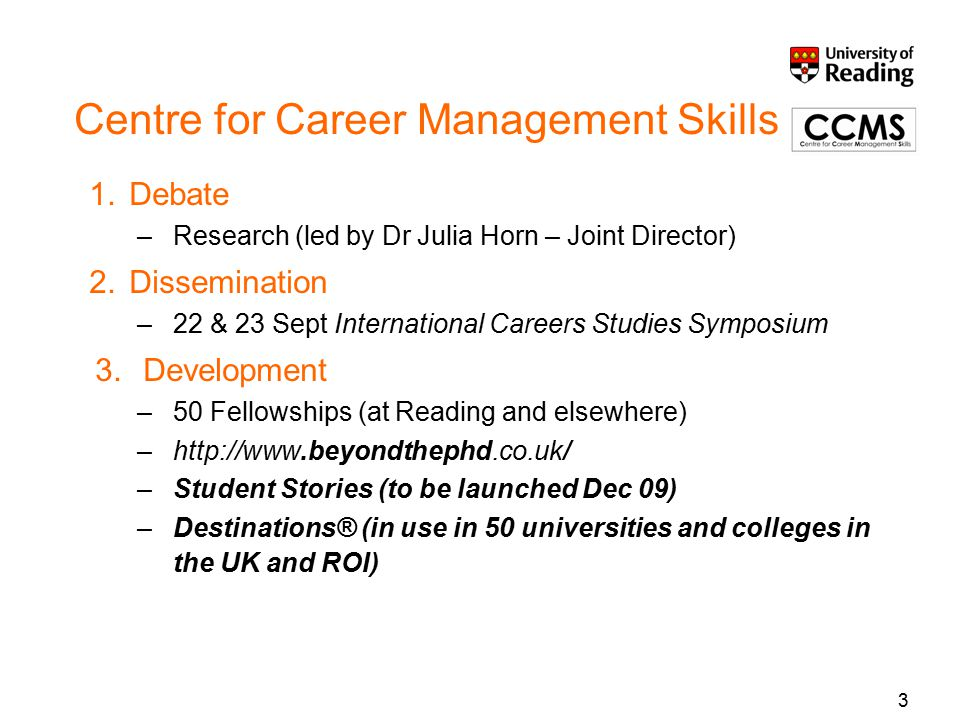 3 Centre for Career Management Skills 1.Debate –Research (led by Dr Julia Horn – Joint Director) 2.Dissemination –22 & 23 Sept International Careers Studies Symposium 3.Development –50 Fellowships (at Reading and elsewhere) –http://www.beyondthephd.co.uk/ –Student Stories (to be launched Dec 09) –Destinations® (in use in 50 universities and colleges in the UK and ROI)