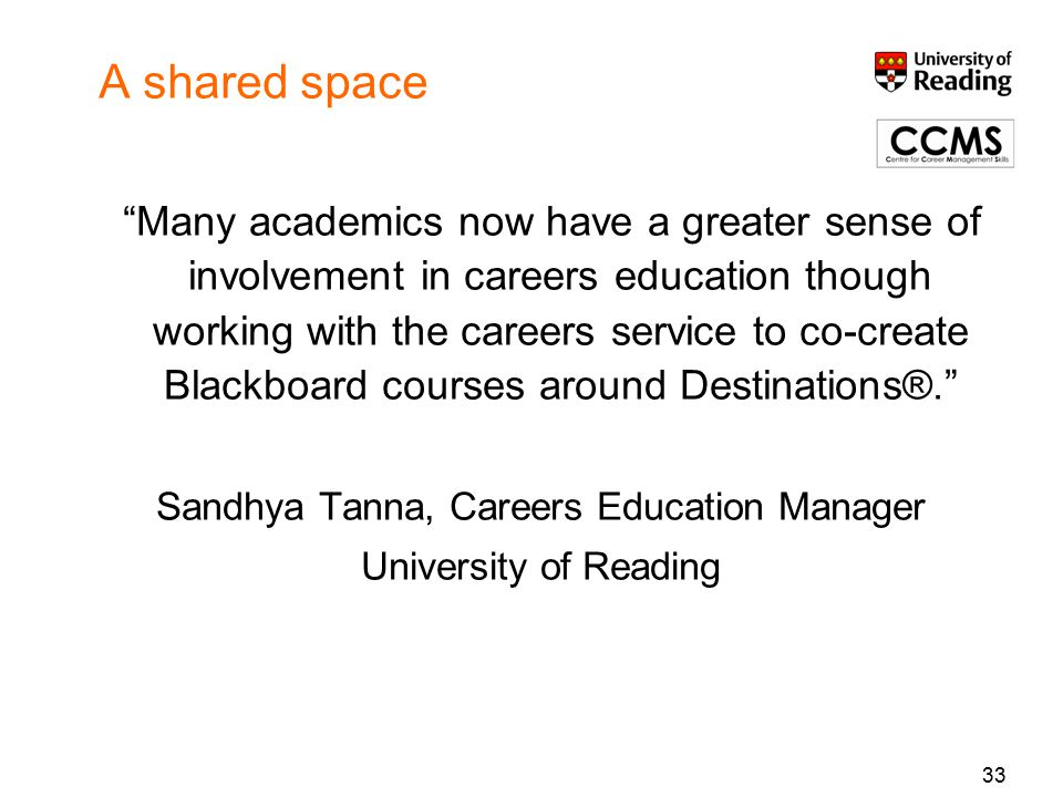 33 A shared space Many academics now have a greater sense of involvement in careers education though working with the careers service to co-create Blackboard courses around Destinations®. Sandhya Tanna, Careers Education Manager University of Reading