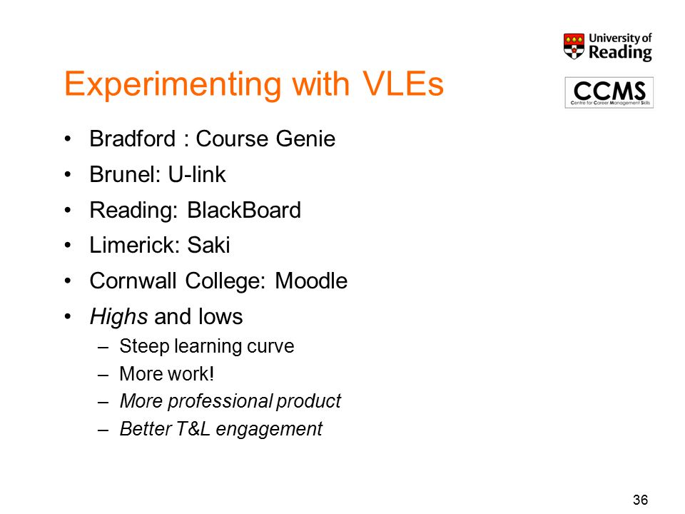 36 Experimenting with VLEs Bradford : Course Genie Brunel: U-link Reading: BlackBoard Limerick: Saki Cornwall College: Moodle Highs and lows –Steep learning curve –More work.