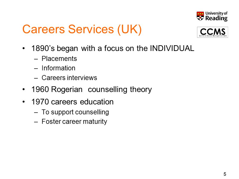 Careers Services (UK) 1890's began with a focus on the INDIVIDUAL –Placements –Information –Careers interviews 1960 Rogerian counselling theory 1970 careers education –To support counselling –Foster career maturity 5