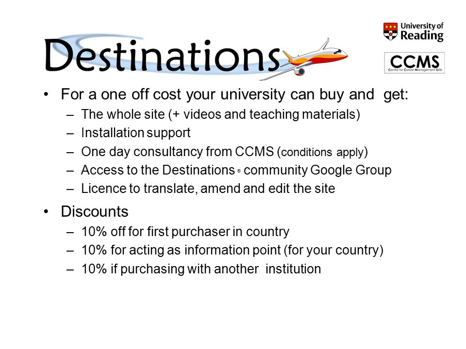 Buying Destinations ® For a one off cost your university can buy and get: –The whole site (+ videos and teaching materials) –Installation support –One day consultancy from CCMS ( conditions apply ) –Access to the Destinations ® community Google Group –Licence to translate, amend and edit the site Discounts –10% off for first purchaser in country –10% for acting as information point (for your country) –10% if purchasing with another institution