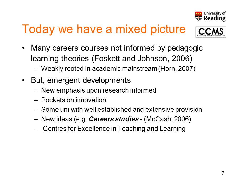 Today we have a mixed picture Many careers courses not informed by pedagogic learning theories (Foskett and Johnson, 2006) –Weakly rooted in academic mainstream (Horn, 2007) But, emergent developments –New emphasis upon research informed –Pockets on innovation –Some uni with well established and extensive provision –New ideas (e.g.