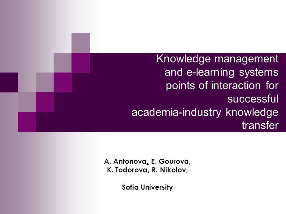 Knowledge management and e-learning systems points of interaction for successful academia-industry knowledge transfer A. Antonova, E. Gourova, K. Todo