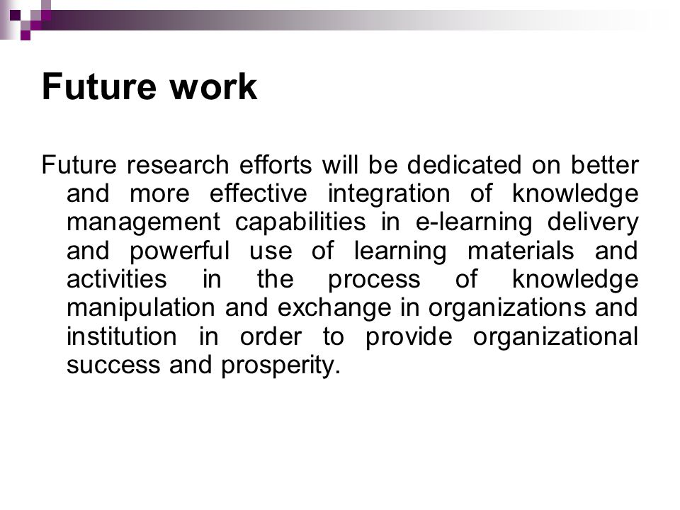 Future work Future research efforts will be dedicated on better and more effective integration of knowledge management capabilities in e-learning deli