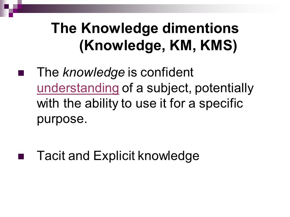 The Knowledge dimentions (Knowledge, KM, KMS) The knowledge is confident understanding of a subject, potentially with the ability to use it for a spec