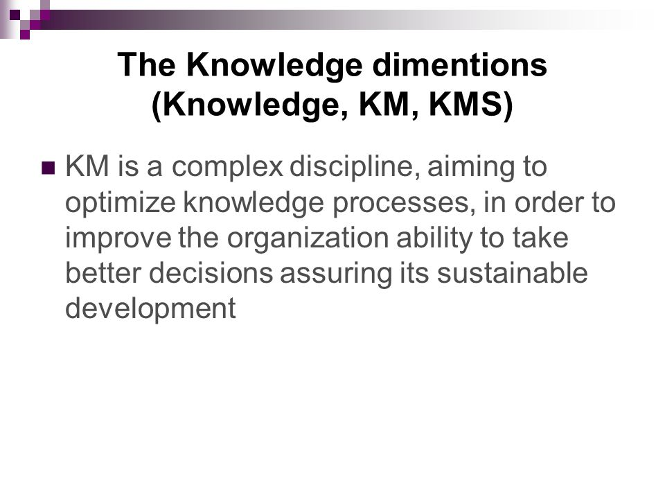 The Knowledge dimentions (Knowledge, KM, KMS) KM is a complex discipline, aiming to optimize knowledge processes, in order to improve the organization