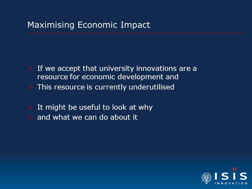 Maximising Economic Impact >If we accept that university innovations are a resource for economic development and >This resource is currently underutilised >It might be useful to look at why >and what we can do about it