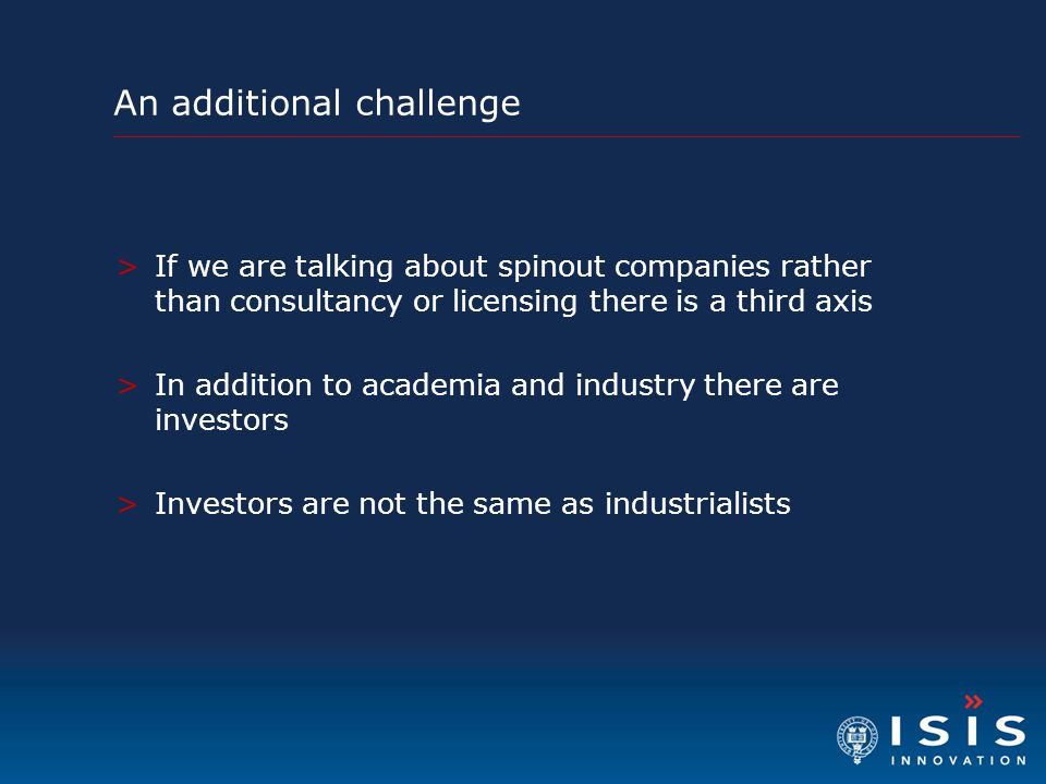 An additional challenge >If we are talking about spinout companies rather than consultancy or licensing there is a third axis >In addition to academia and industry there are investors >Investors are not the same as industrialists
