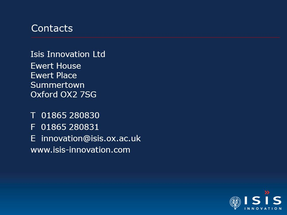 Contacts Isis Innovation Ltd Ewert House Ewert Place Summertown Oxford OX2 7SG T 01865 280830 F 01865 280831 E innovation@isis.ox.ac.uk www.isis-innovation.com