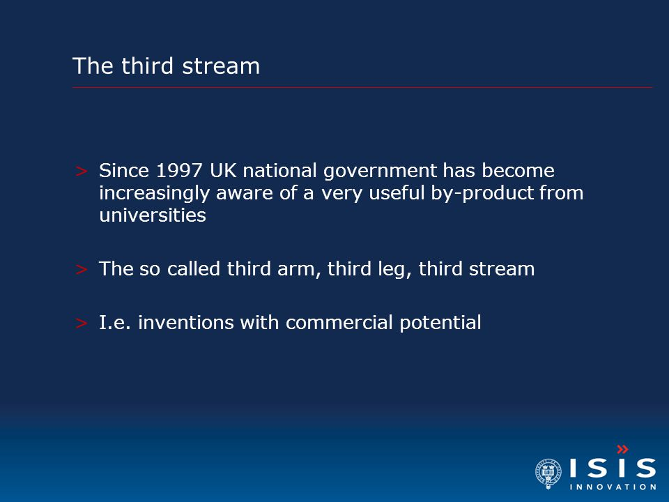 The third stream >Since 1997 UK national government has become increasingly aware of a very useful by-product from universities >The so called third arm, third leg, third stream >I.e.