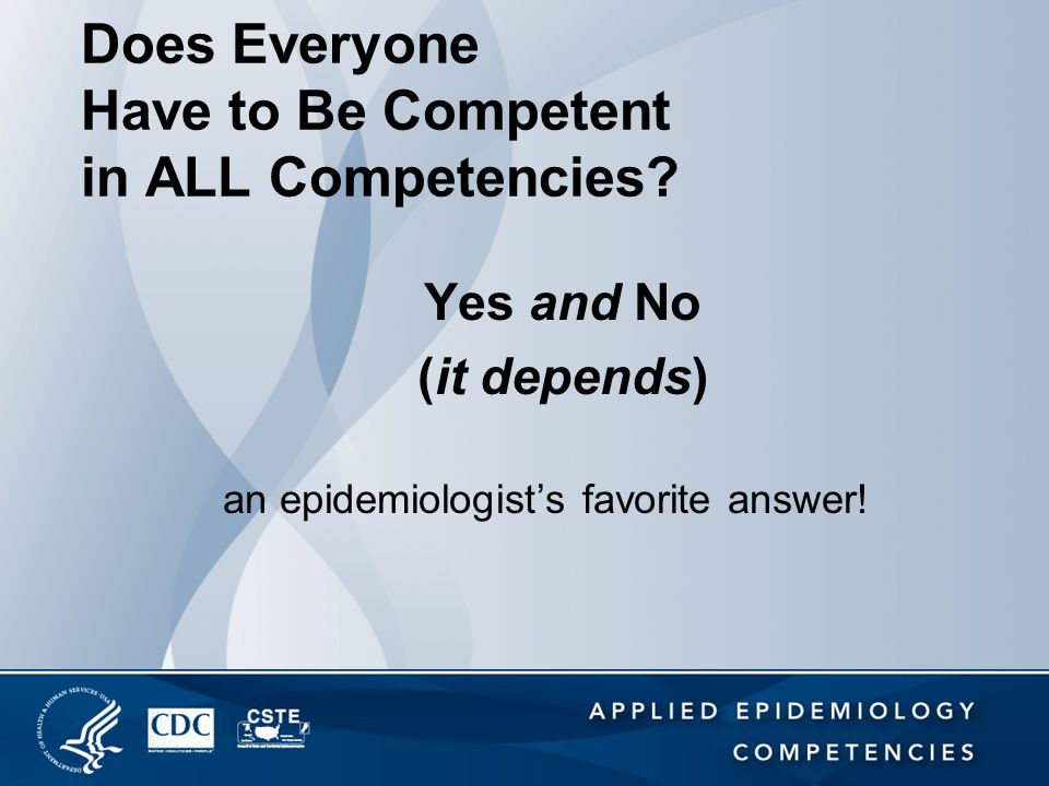 Does Everyone Have to Be Competent in ALL Competencies? Yes and No (it depends) an epidemiologist's favorite answer!