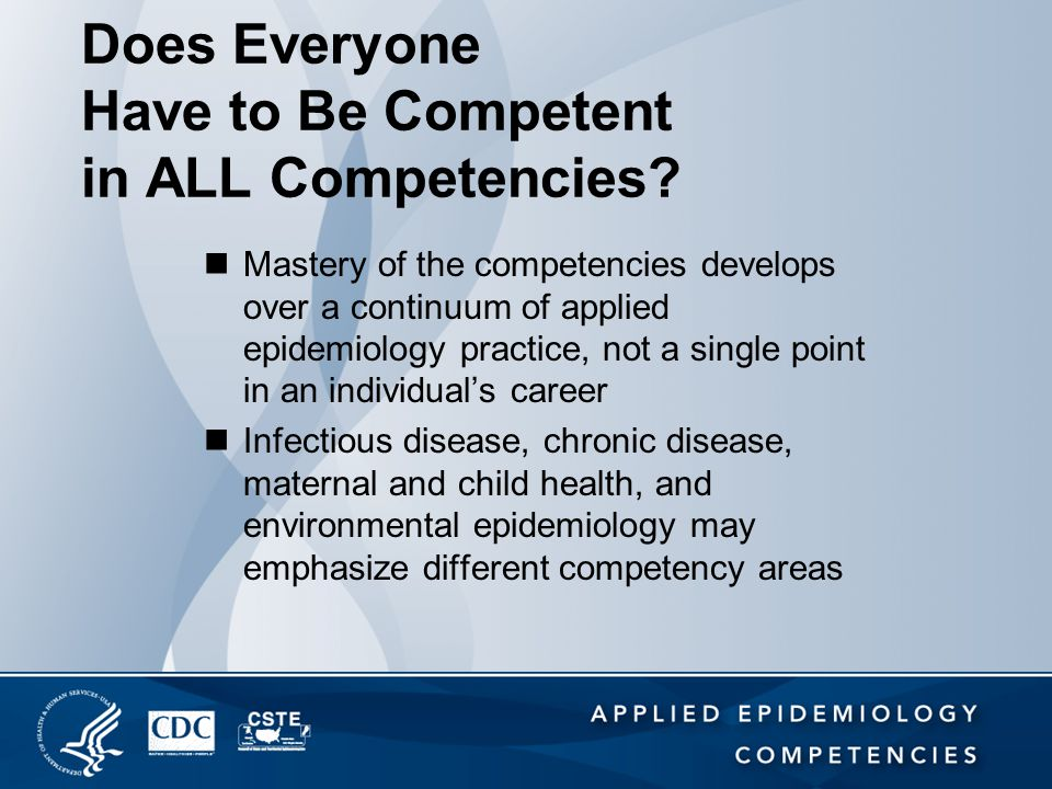 Does Everyone Have to Be Competent in ALL Competencies? Mastery of the competencies develops over a continuum of applied epidemiology practice, not a