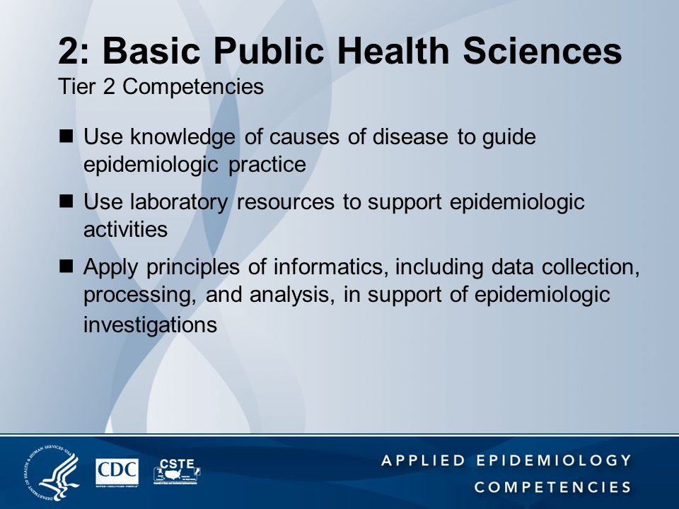 2: Basic Public Health Sciences Tier 2 Competencies Use knowledge of causes of disease to guide epidemiologic practice Use laboratory resources to sup